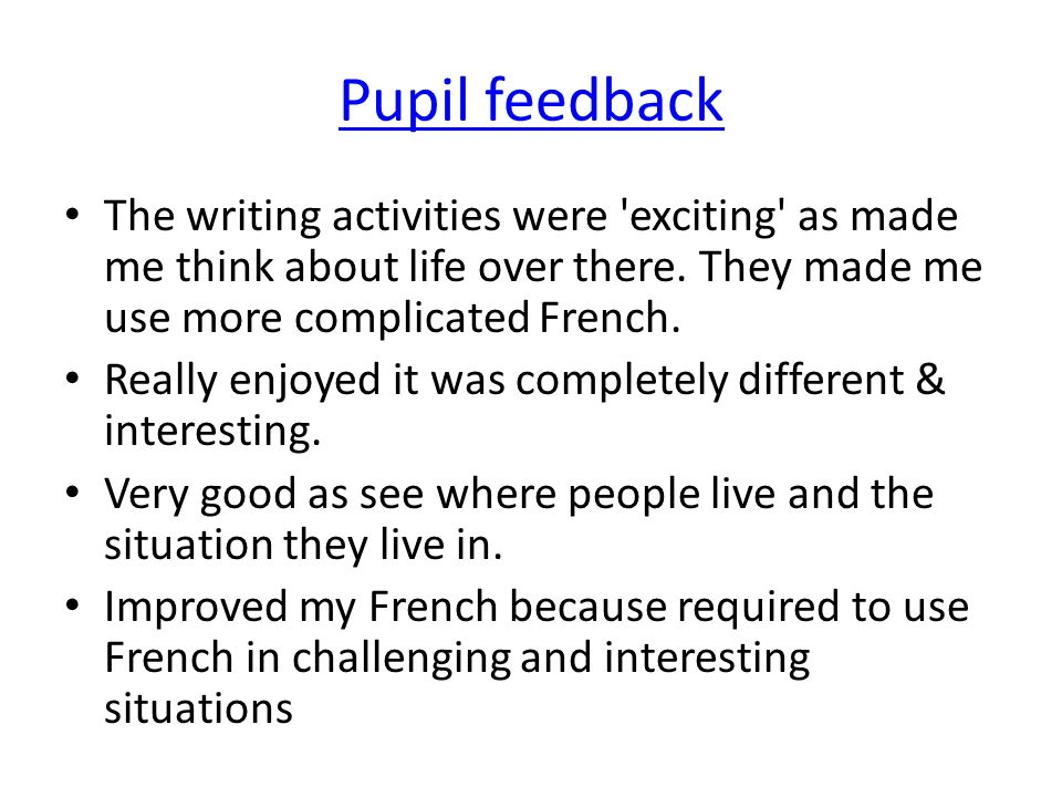 Pupil feedback The writing activities were exciting as made me think about life over there. They made me use more complicated French.