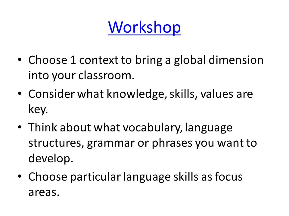 Workshop Choose 1 context to bring a global dimension into your classroom. Consider what knowledge, skills, values are key.