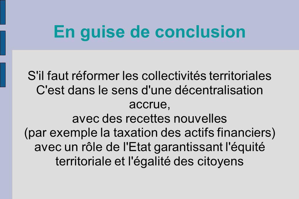 En guise de conclusion S il faut réformer les collectivités territoriales. C est dans le sens d une décentralisation accrue,