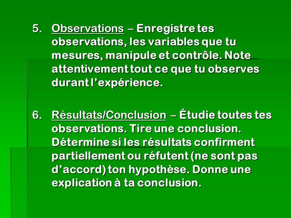 Observations – Enregistre tes observations, les variables que tu mesures, manipule et contrôle. Note attentivement tout ce que tu observes durant l'expérience.