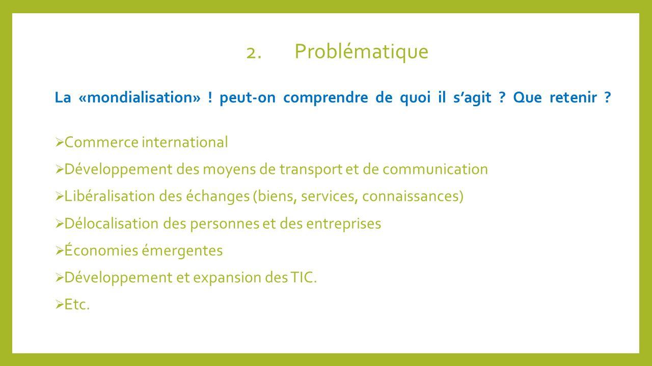 2. Problématique La «mondialisation» ! peut-on comprendre de quoi il s'agit Que retenir Commerce international.