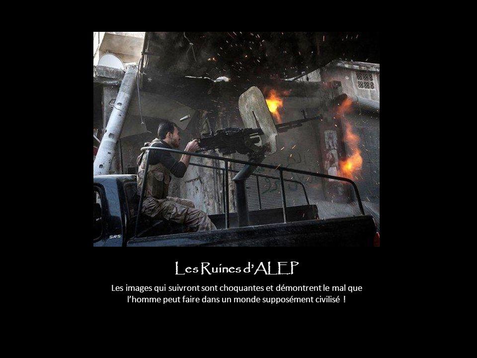Les Ruines d'ALEP Les images qui suivront sont choquantes et démontrent le mal que l'homme peut faire dans un monde supposément civilisé !