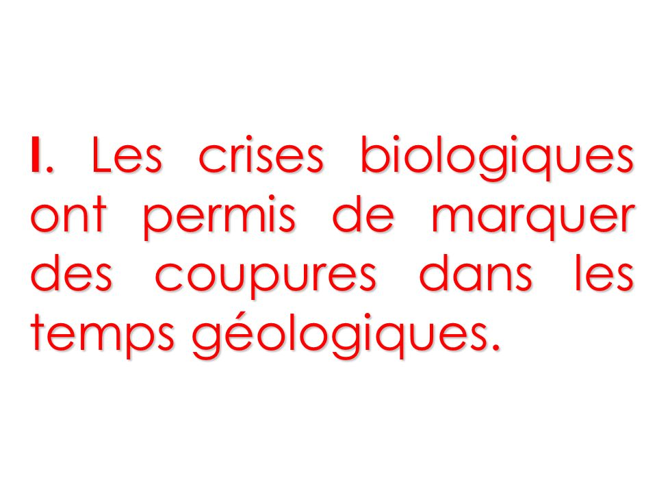 I. Les crises biologiques ont permis de marquer des coupures dans les temps géologiques.