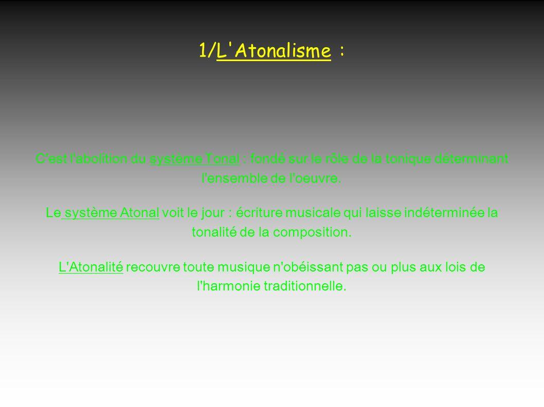 1/L Atonalisme : C est l abolition du système Tonal : fondé sur le rôle de la tonique déterminant l ensemble de l oeuvre.
