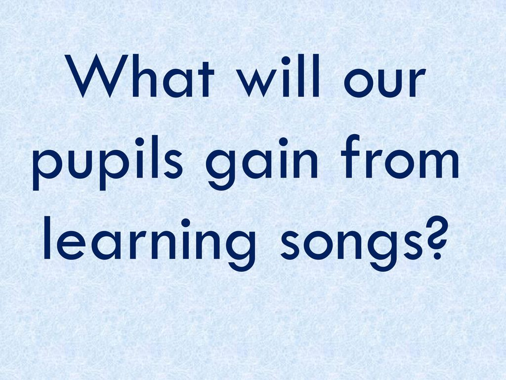 What will our pupils gain from learning songs