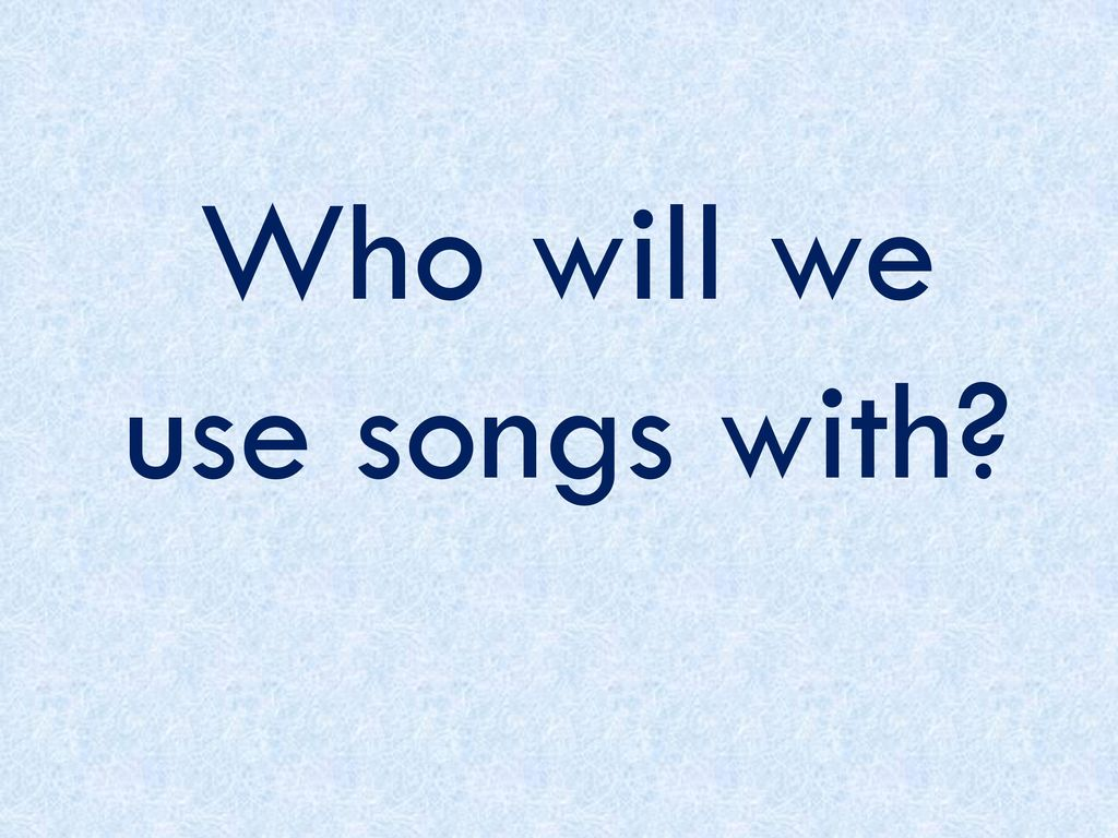 Who will we use songs with