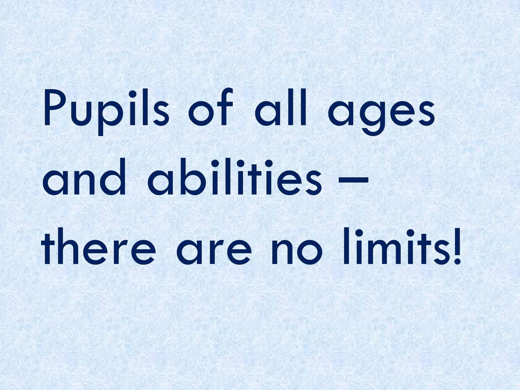 Pupils of all ages and abilities – there are no limits!