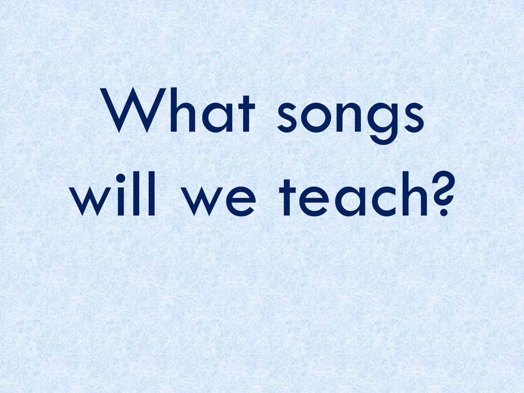 What songs will we teach