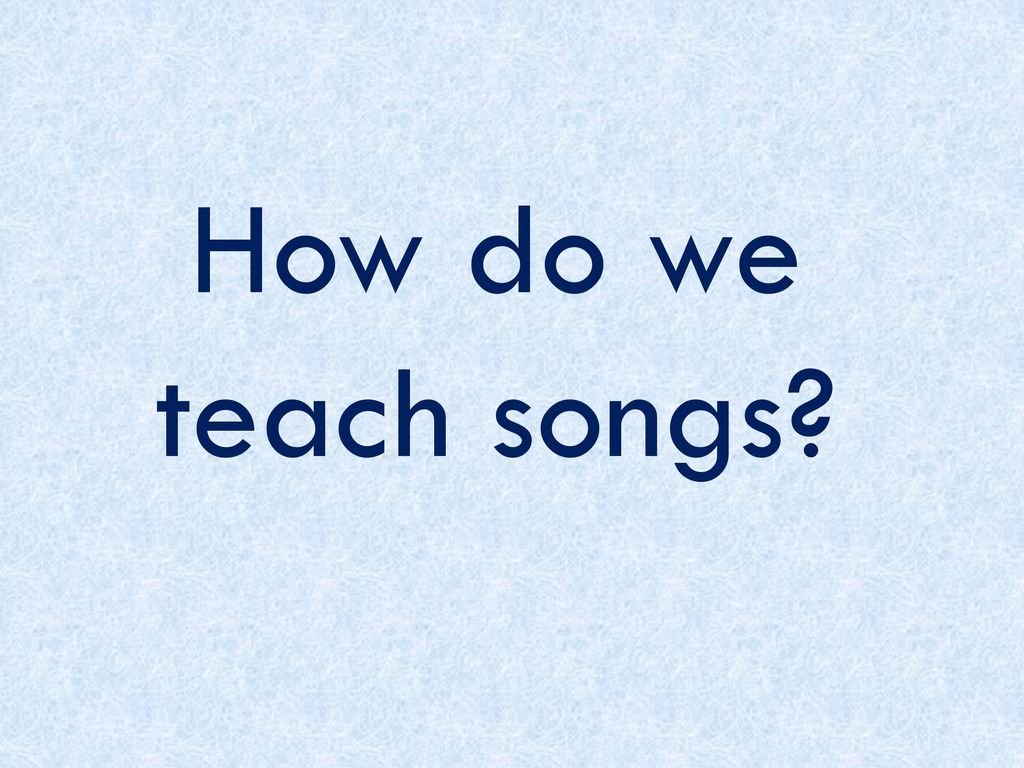 How do we teach songs