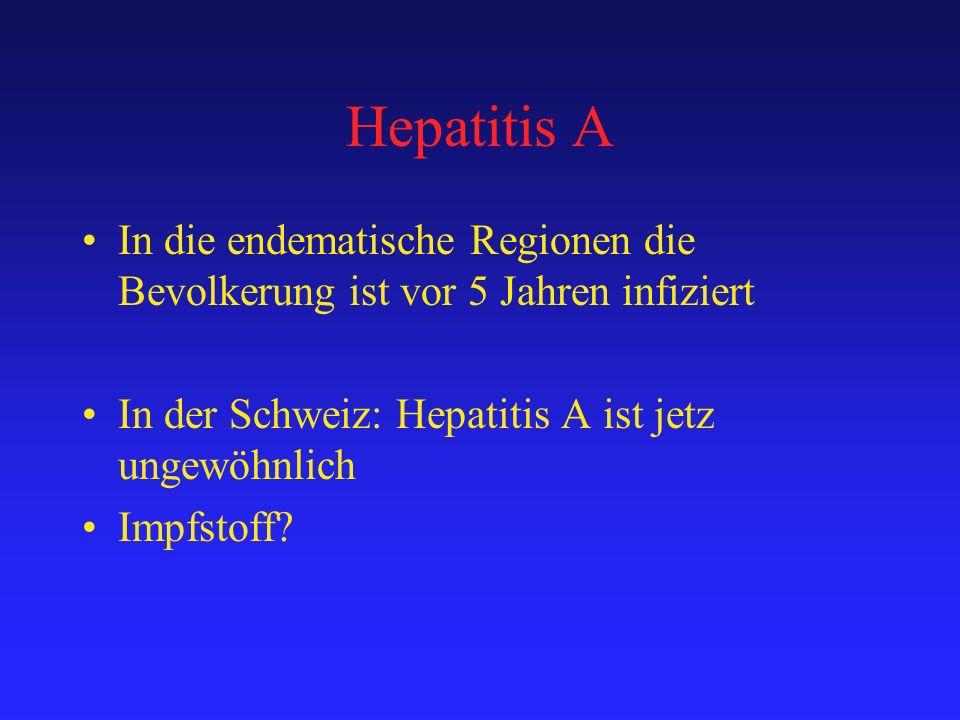 Hepatitis A In die endematische Regionen die Bevolkerung ist vor 5 Jahren infiziert. In der Schweiz: Hepatitis A ist jetz ungewöhnlich.