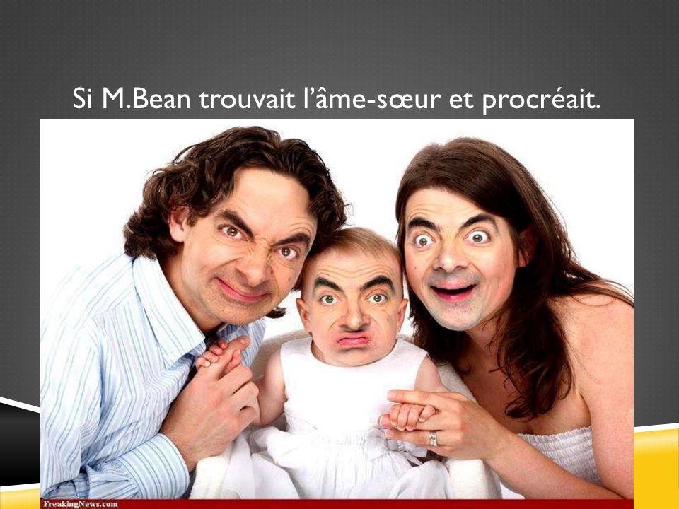 Si M.Bean trouvait l'âme-sœur et procréait.