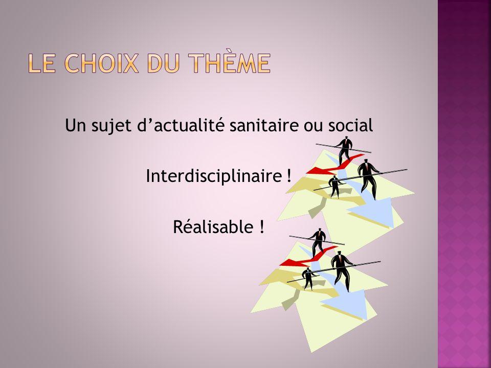 Le choix du thème Un sujet d'actualité sanitaire ou social Interdisciplinaire ! Réalisable !
