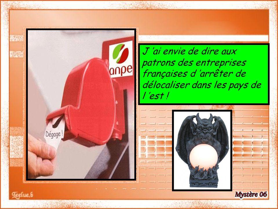 J 'ai envie de dire aux patrons des entreprises françaises d 'arrêter de délocaliser dans les pays de l 'est !