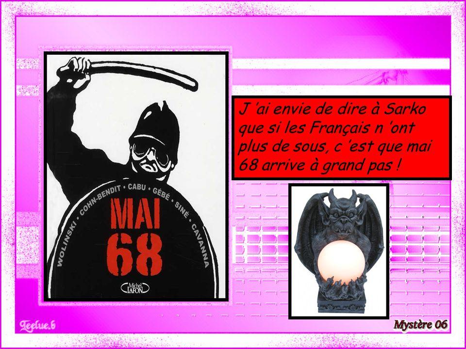 J 'ai envie de dire à Sarko que si les Français n 'ont plus de sous, c 'est que mai 68 arrive à grand pas !
