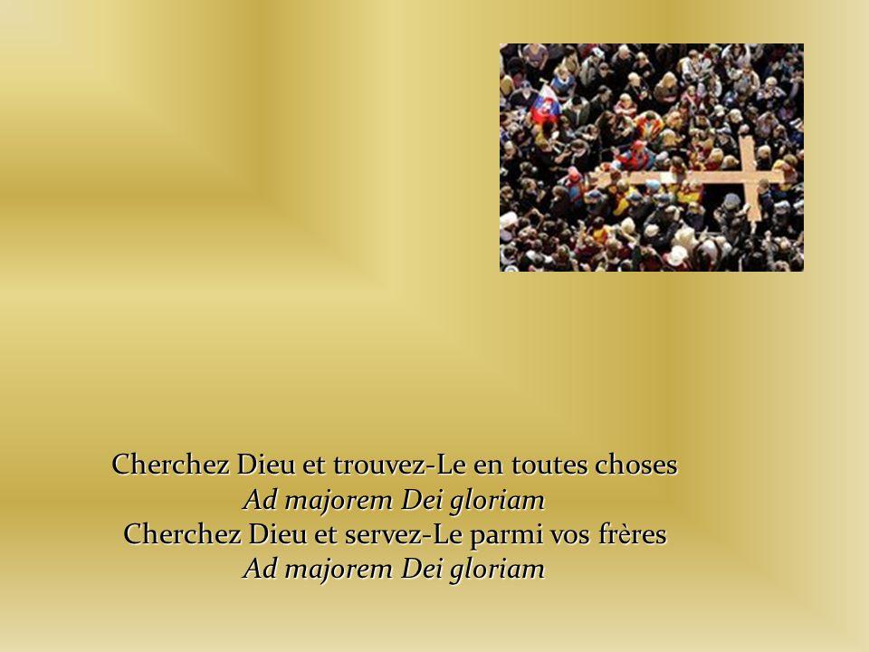 Cherchez Dieu et trouvez-Le en toutes choses Ad majorem Dei gloriam
