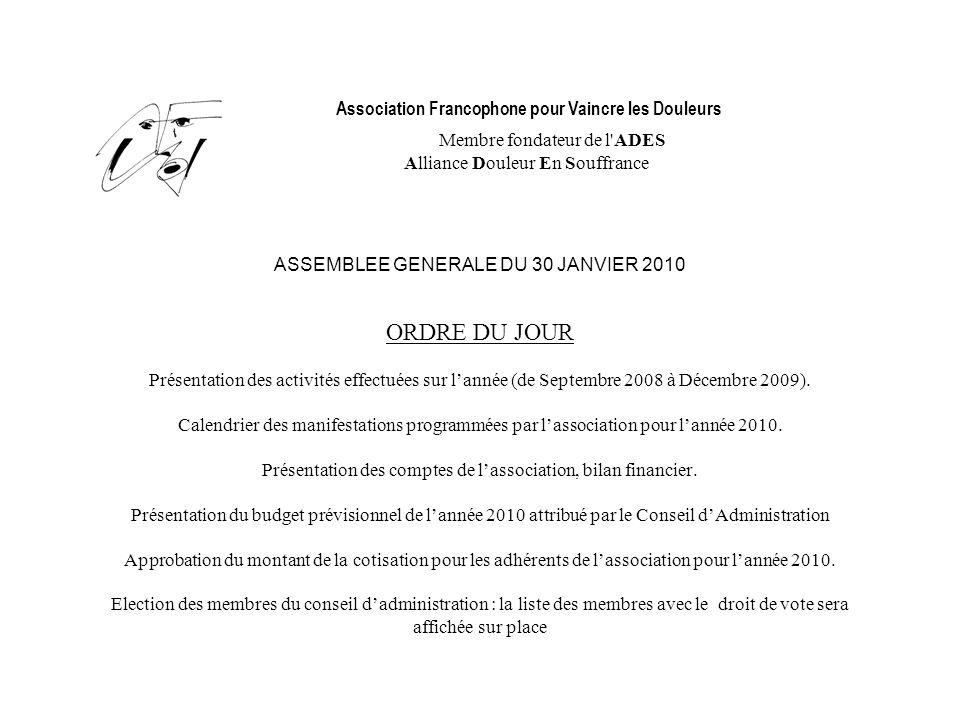 Association Francophone pour Vaincre les Douleurs Membre fondateur de l ADES Alliance Douleur En Souffrance ASSEMBLEE GENERALE DU 30 JANVIER 2010 ORDRE DU JOUR Présentation des activités effectuées sur l'année (de Septembre 2008 à Décembre 2009).