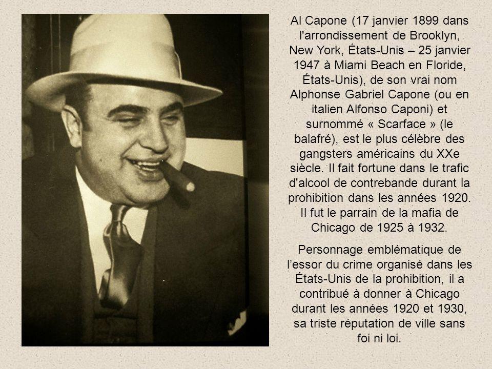 Al Capone (17 janvier 1899 dans l arrondissement de Brooklyn, New York, États-Unis – 25 janvier 1947 à Miami Beach en Floride, États-Unis), de son vrai nom Alphonse Gabriel Capone (ou en italien Alfonso Caponi) et surnommé « Scarface » (le balafré), est le plus célèbre des gangsters américains du XXe siècle. Il fait fortune dans le trafic d alcool de contrebande durant la prohibition dans les années 1920. Il fut le parrain de la mafia de Chicago de 1925 à 1932.