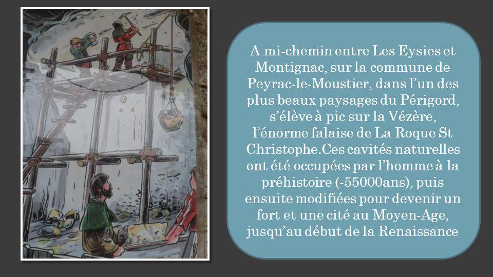 A mi-chemin entre Les Eysies et Montignac, sur la commune de Peyrac-le-Moustier, dans l'un des plus beaux paysages du Périgord, s'élève à pic sur la Vézère, l'énorme falaise de La Roque St Christophe.Ces cavités naturelles ont été occupées par l'homme à la préhistoire (-55000ans), puis ensuite modifiées pour devenir un fort et une cité au Moyen-Age, jusqu'au début de la Renaissance