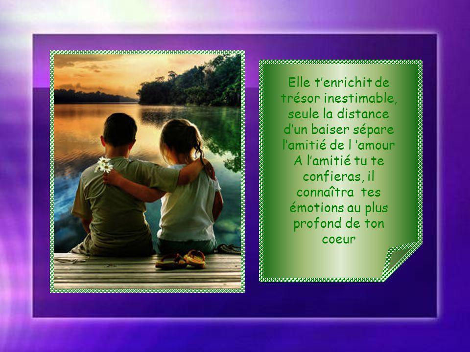 Elle t'enrichit de trésor inestimable, seule la distance d'un baiser sépare l'amitié de l 'amour A l'amitié tu te confieras, il connaîtra tes émotions au plus profond de ton coeur