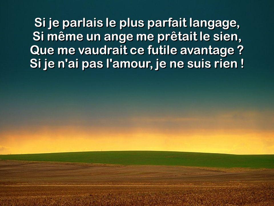 Si je parlais le plus parfait langage, Si même un ange me prêtait le sien, Que me vaudrait ce futile avantage .