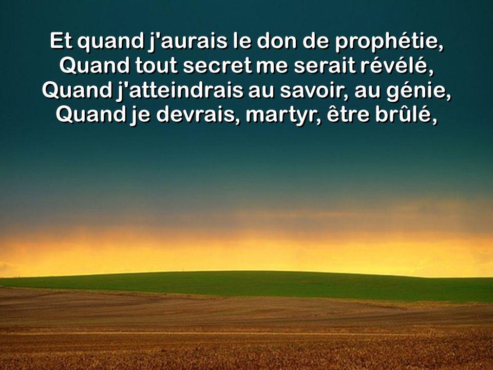 Et quand j aurais le don de prophétie, Quand tout secret me serait révélé, Quand j atteindrais au savoir, au génie, Quand je devrais, martyr, être brûlé,