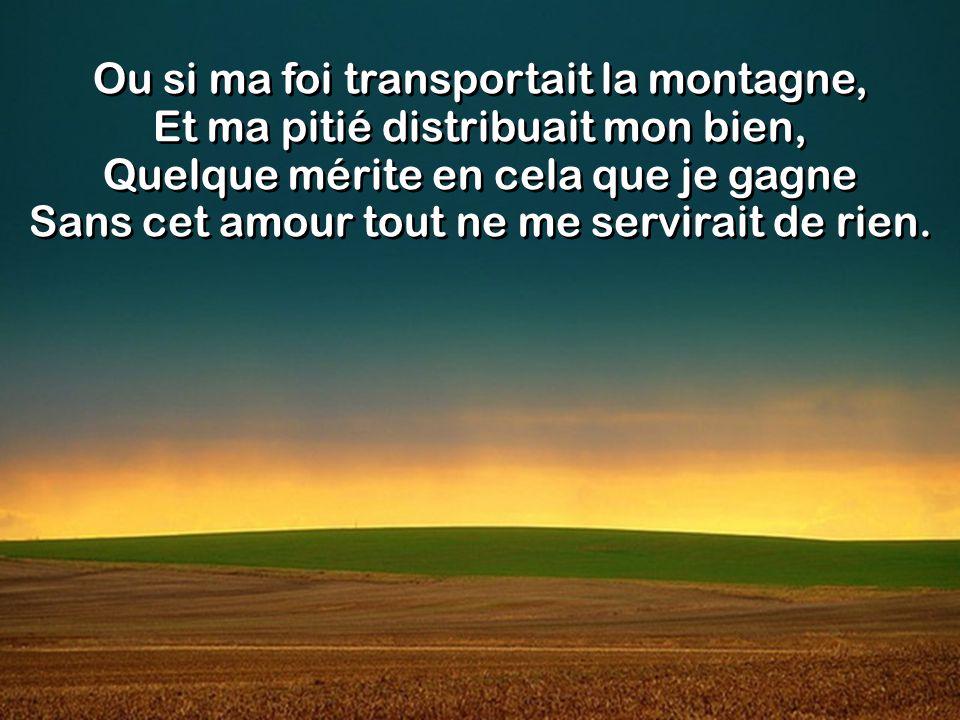 Ou si ma foi transportait la montagne, Et ma pitié distribuait mon bien, Quelque mérite en cela que je gagne Sans cet amour tout ne me servirait de rien.