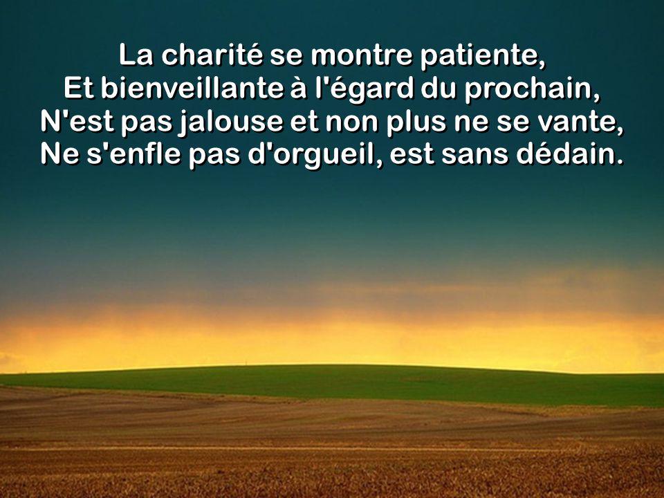 La charité se montre patiente, Et bienveillante à l égard du prochain, N est pas jalouse et non plus ne se vante, Ne s enfle pas d orgueil, est sans dédain.