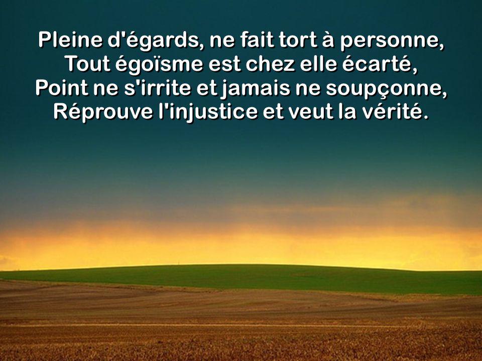 Pleine d égards, ne fait tort à personne, Tout égoïsme est chez elle écarté, Point ne s irrite et jamais ne soupçonne, Réprouve l injustice et veut la vérité.