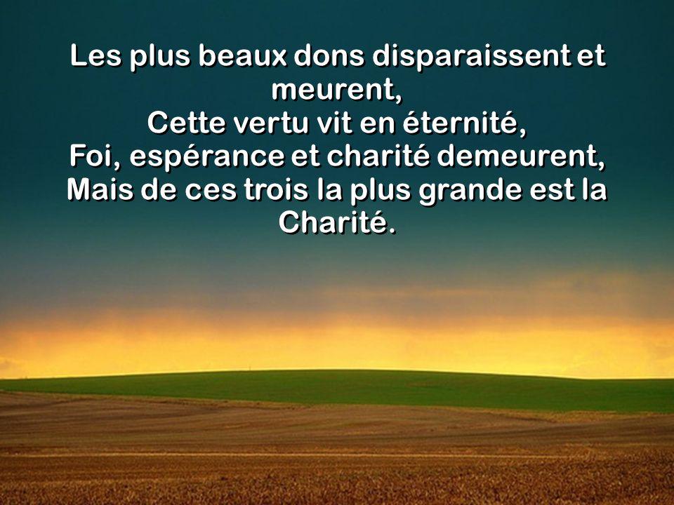 Les plus beaux dons disparaissent et meurent, Cette vertu vit en éternité, Foi, espérance et charité demeurent, Mais de ces trois la plus grande est la Charité.