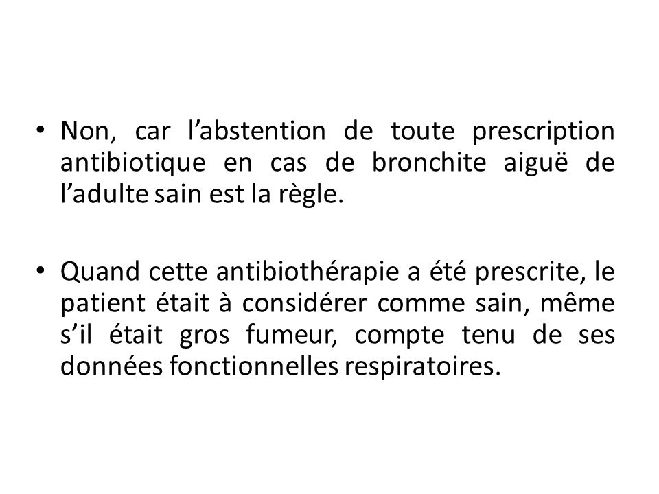 Non, car l'abstention de toute prescription antibiotique en cas de bronchite aiguë de l'adulte sain est la règle.