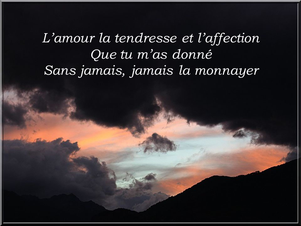 L'amour la tendresse et l'affection Que tu m'as donné Sans jamais, jamais la monnayer
