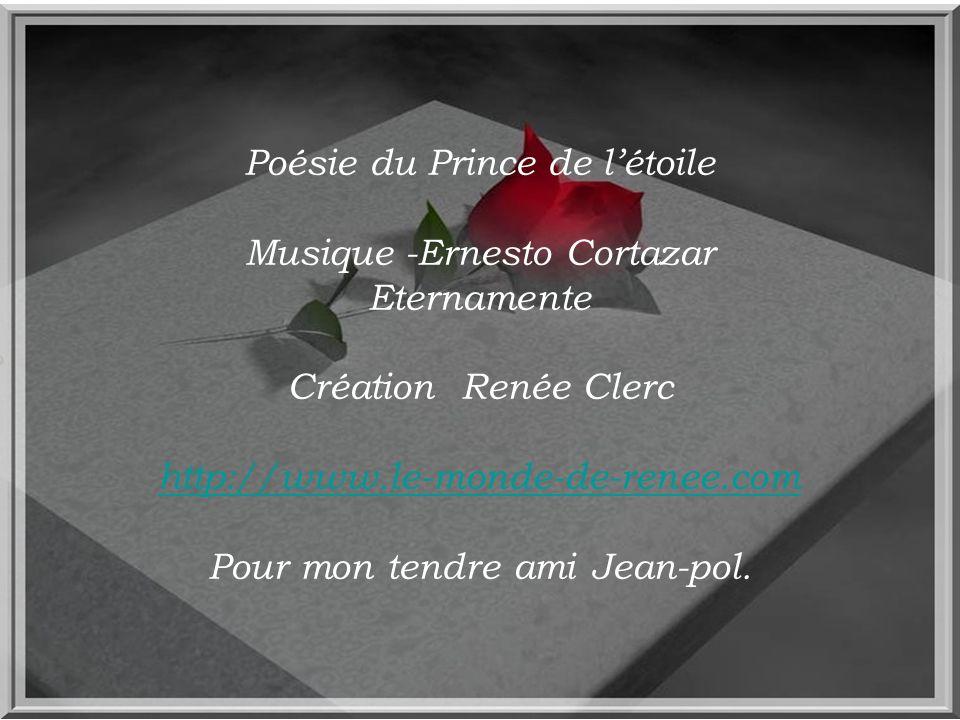Poésie du Prince de l'étoile Musique -Ernesto Cortazar Eternamente Création Renée Clerc http://www.le-monde-de-renee.com Pour mon tendre ami Jean-pol.
