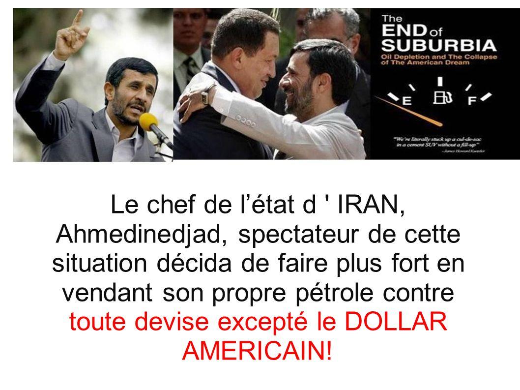 Le chef de l'état d IRAN, Ahmedinedjad, spectateur de cette situation décida de faire plus fort en vendant son propre pétrole contre toute devise excepté le DOLLAR AMERICAIN!