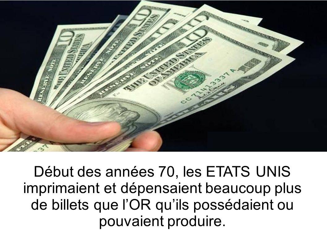 Début des années 70, les ETATS UNIS imprimaient et dépensaient beaucoup plus de billets que l'OR qu'ils possédaient ou pouvaient produire.