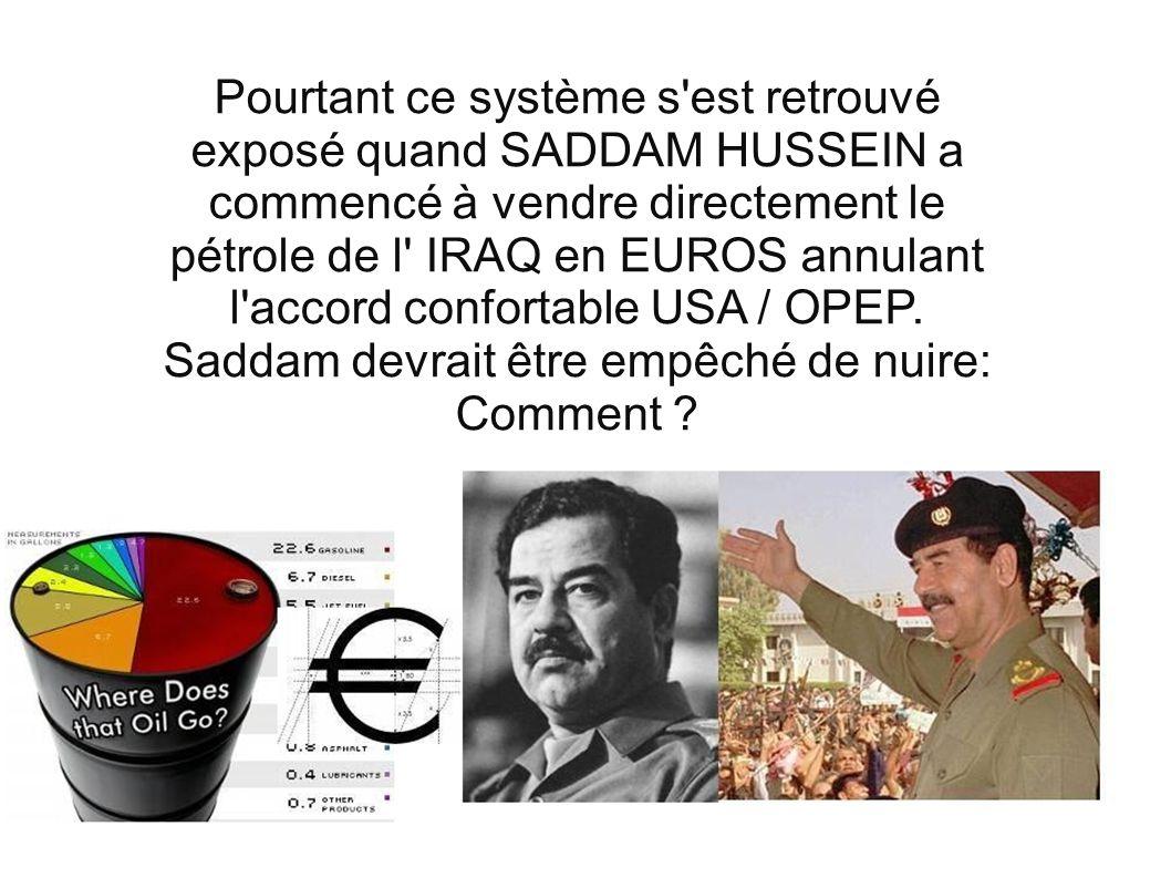 Pourtant ce système s est retrouvé exposé quand SADDAM HUSSEIN a commencé à vendre directement le pétrole de l IRAQ en EUROS annulant l accord confortable USA / OPEP.