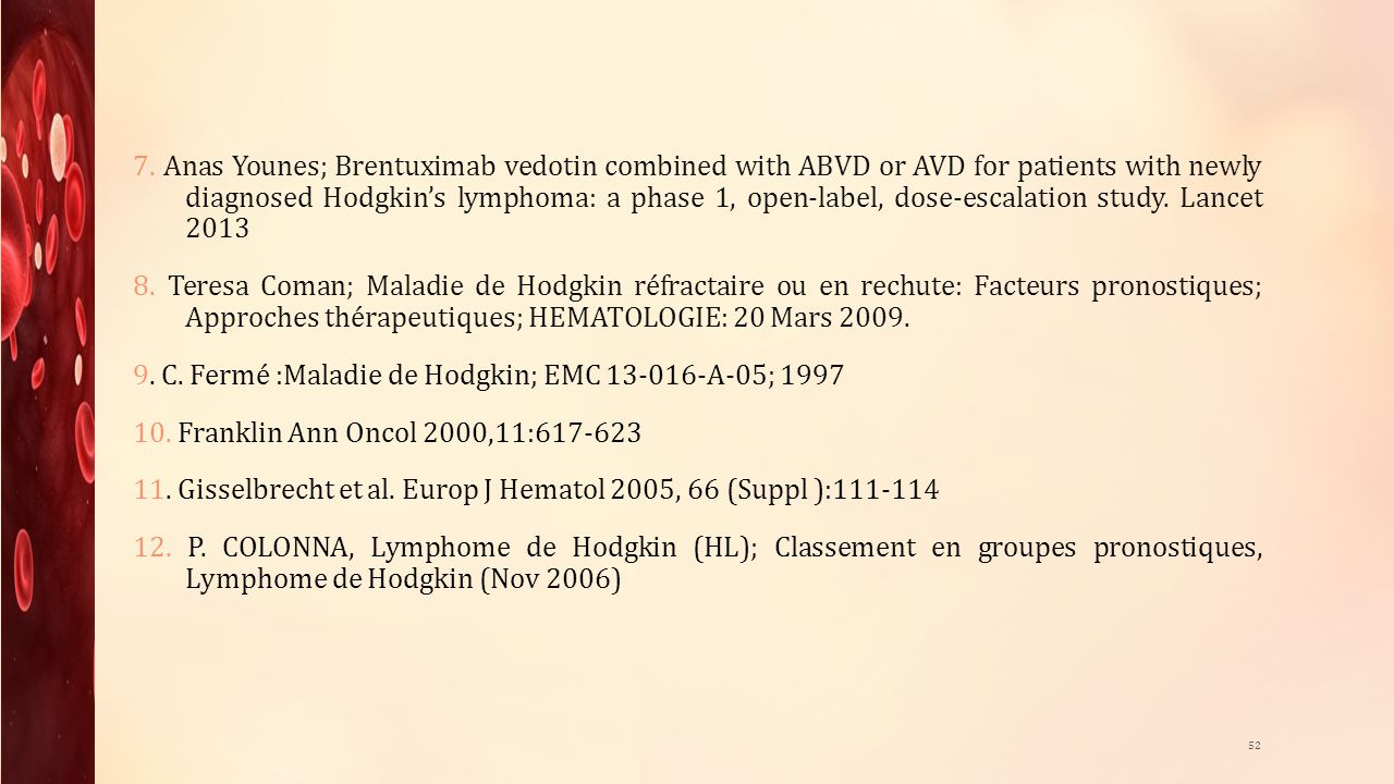 7. Anas Younes; Brentuximab vedotin combined with ABVD or AVD for patients with newly diagnosed Hodgkin's lymphoma: a phase 1, open-label, dose-escalation study. Lancet 2013