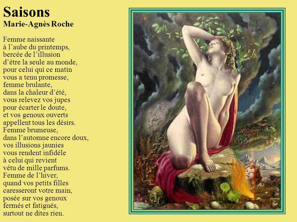 Saisons Marie-Agnès Roche Femme naissante à l'aube du printemps, bercée de l'illusion d'étre la seule au monde, pour celui qui ce matin vous a tenu promesse, femme brulante, dans la chaleur d'été, vous relevez vos jupes pour écarter le doute, et vos genoux ouverts appellent tous les désirs.