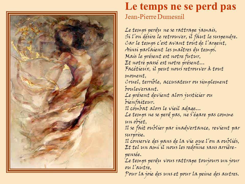 Le temps ne se perd pas Jean-Pierre Dumesnil Le temps perdu ne se rattrape jamais, Si l'on désire le retrouver, il faut le suspendre.
