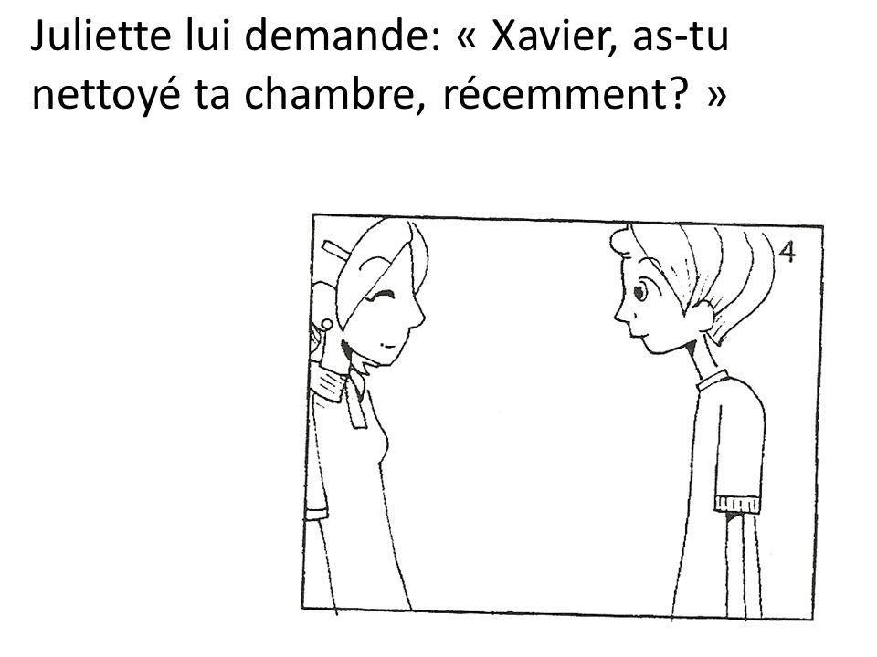 Juliette lui demande: « Xavier, as-tu nettoyé ta chambre, récemment »