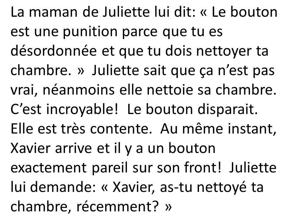 La maman de Juliette lui dit: « Le bouton est une punition parce que tu es désordonnée et que tu dois nettoyer ta chambre. » Juliette sait que ça n'est pas vrai, néanmoins elle nettoie sa chambre.