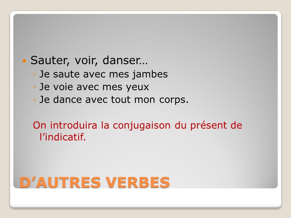 D'AUTRES VERBES Sauter, voir, danser… Je saute avec mes jambes