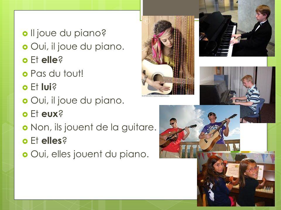 Il joue du piano Oui, il joue du piano. Et elle Pas du tout! Et lui Et eux Non, ils jouent de la guitare.