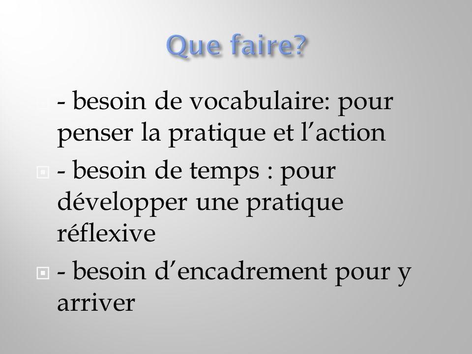 Que faire - besoin de vocabulaire: pour penser la pratique et l'action. - besoin de temps : pour développer une pratique réflexive.