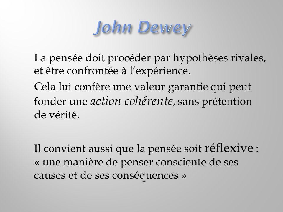 John Dewey La pensée doit procéder par hypothèses rivales, et être confrontée à l'expérience.