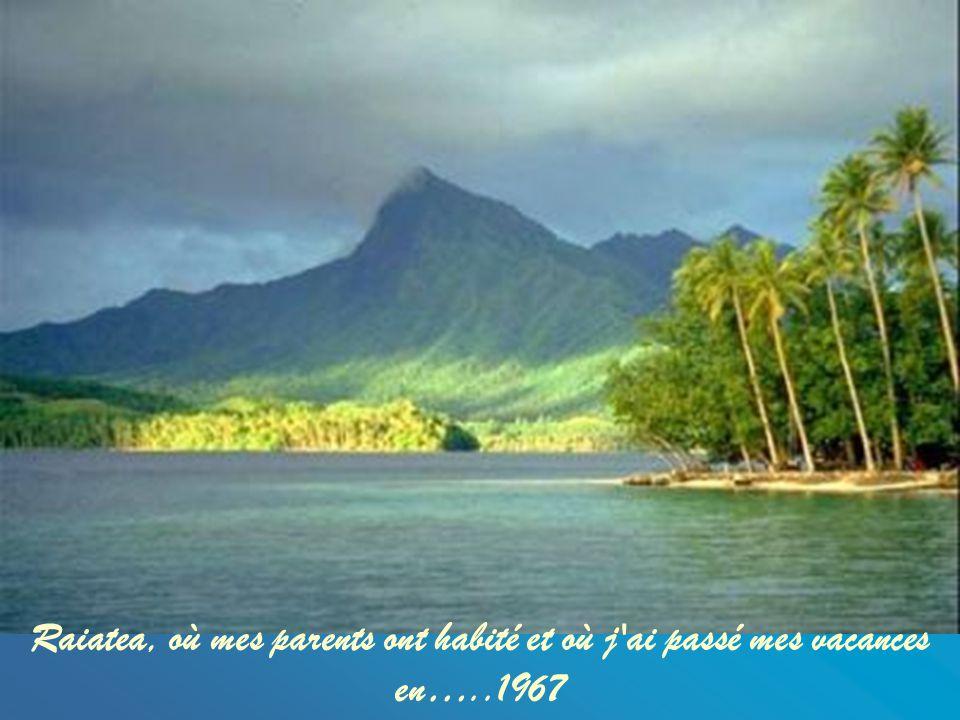 Raiatea, où mes parents ont habité et où j ai passé mes vacances en…