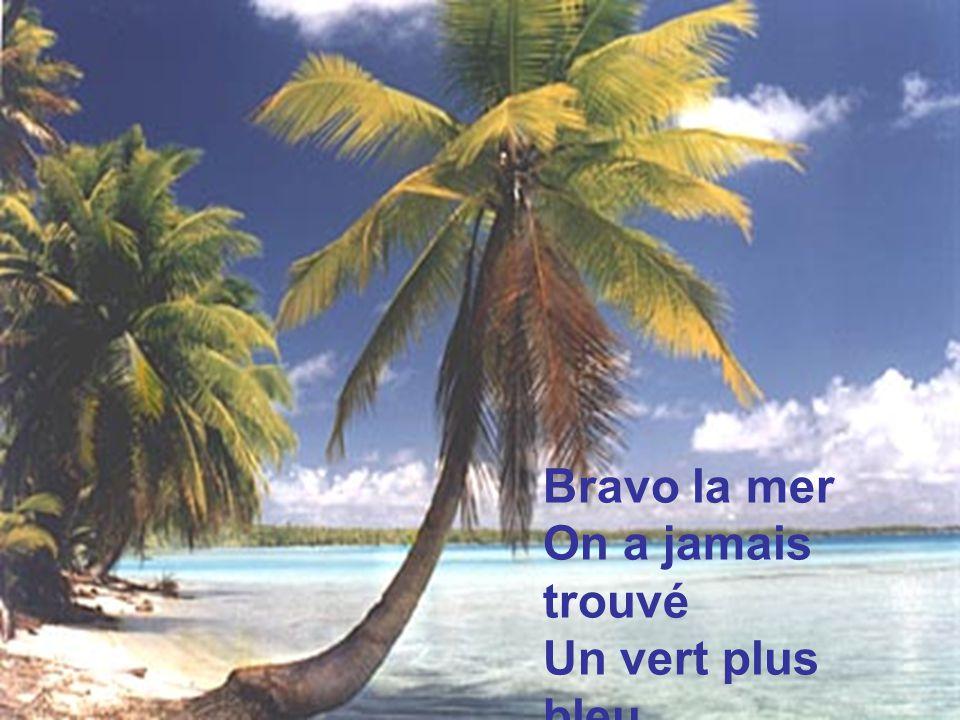 Bravo la mer On a jamais trouvé Un vert plus bleu Un bleu plus vert…