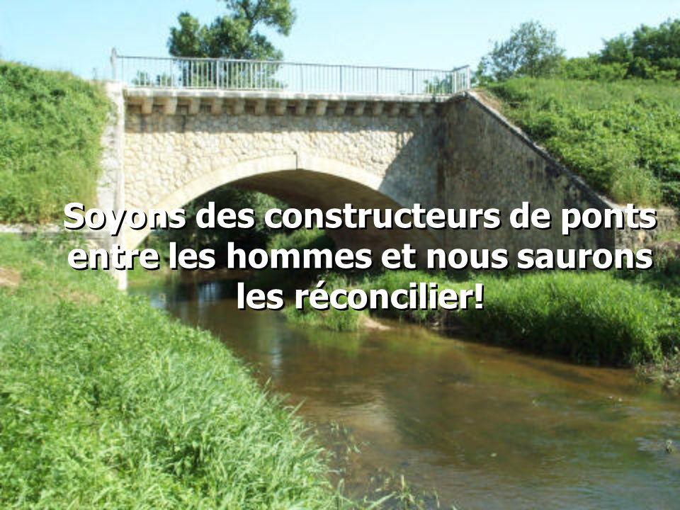Soyons des constructeurs de ponts entre les hommes et nous saurons les réconcilier!