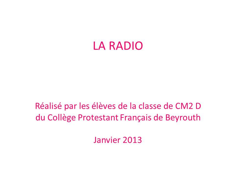 LA RADIO Réalisé par les élèves de la classe de CM2 D du Collège Protestant Français de Beyrouth Janvier 2013