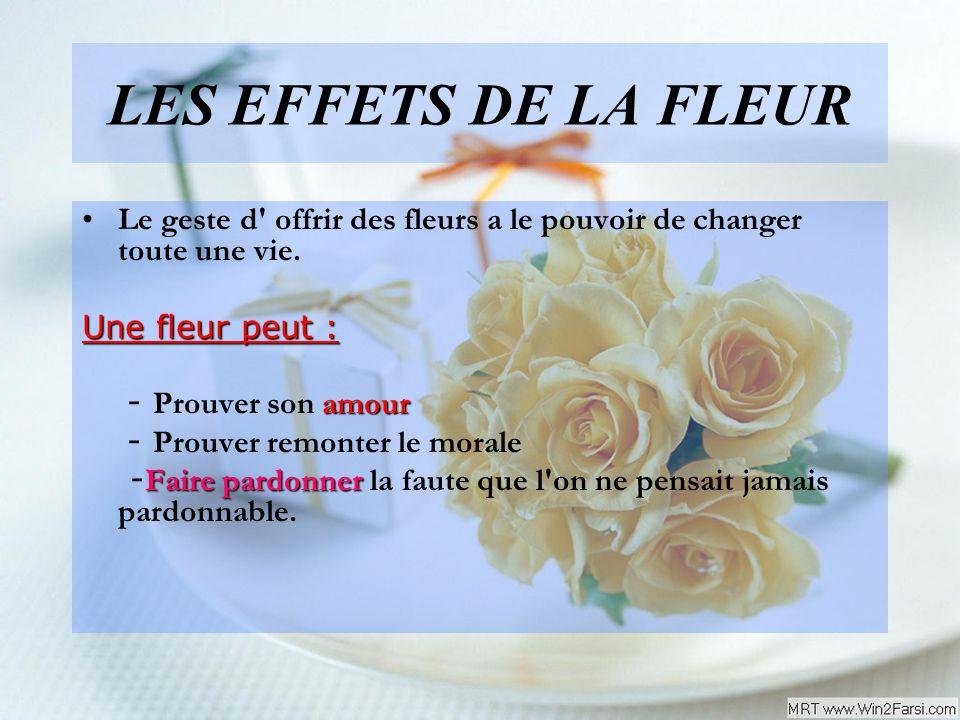 LES EFFETS DE LA FLEUR Le geste d offrir des fleurs a le pouvoir de changer toute une vie. Une fleur peut :