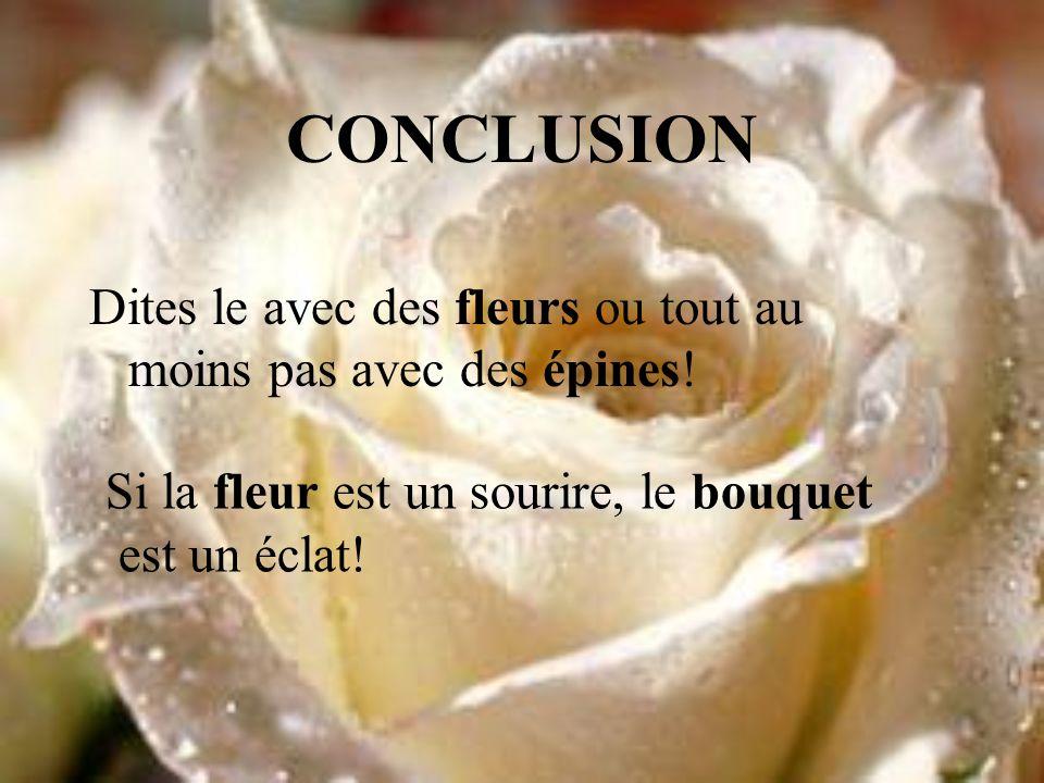 CONCLUSION Dites le avec des fleurs ou tout au moins pas avec des épines! Si la fleur est un sourire, le bouquet.